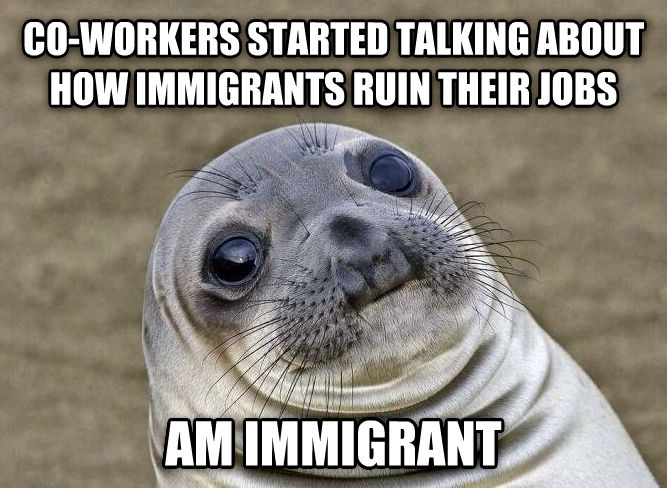 Uncomfortable Situation Seal co-workers started talking about how immigrants ruin their jobs am immigrant , made with livememe meme maker