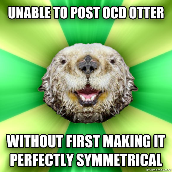 Freaky OCD Otter unable to post ocd otter without first making it perfectly symmetrical  , made with livememe meme maker