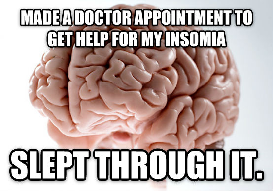 Scumbag Brain made a doctor appointment to get help for my insomia slept through it. , made with livememe meme maker