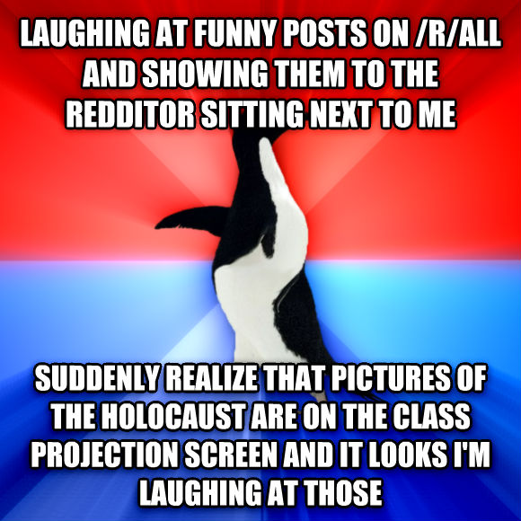 Socially Awesome Awkward Penguin laughing at funny posts on /r/all and showing them to the redditor sitting next to me suddenly realize that pictures of the holocaust are on the class projection screen and it looks i m laughing at those  , made with livememe meme creator