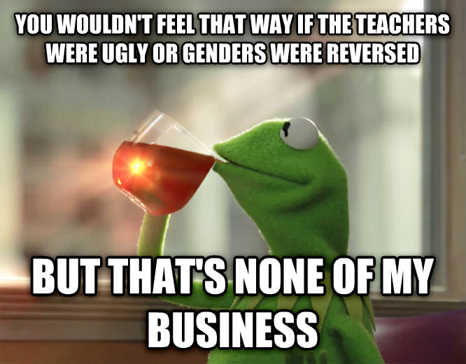 Kermit the Frog - But That s None Of My Business you wouldn t feel that way if the teachers were ugly or genders were reversed but that s none of my business , made with livememe meme creator