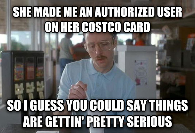 Things Are Getting Pretty Serious she made me an authorized user on her costco card so i guess you could say things are gettin  pretty serious , made with livememe meme maker