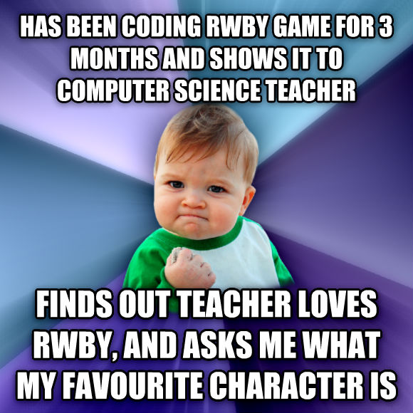 Success Kid has been coding rwby game for 3 months and shows it to computer science teacher finds out teacher loves rwby, and asks me what my favourite character is  , made with livememe meme maker