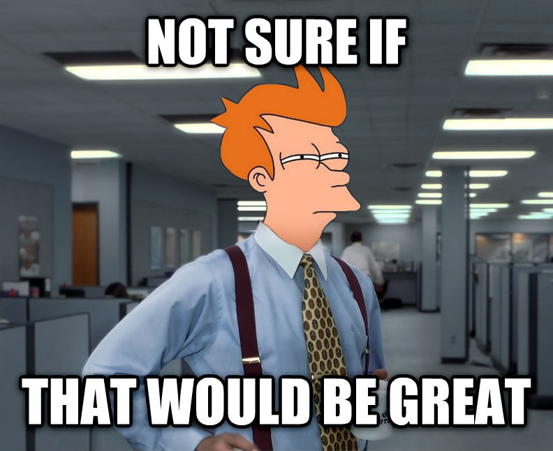 Not Sure If That Would Be Great not sure if that would be great , made with livememe meme generator