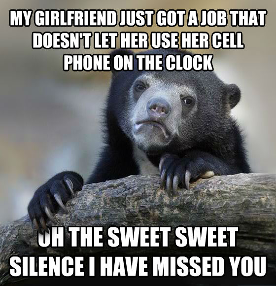 Confession Bear my girlfriend just got a job that doesn t let her use her cell phone on the clock oh the sweet sweet silence i have missed you , made with livememe meme creator