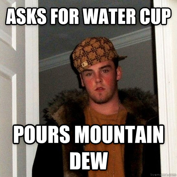 Scumbag Steve asks for water cup pours mountain dew  , made with livememe meme generator
