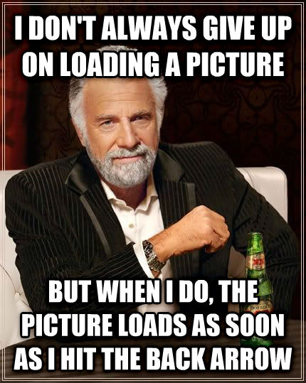 The Most Interesting Man in the World i don t always give up on loading a picture but when i do, the picture loads as soon as i hit the back arrow , made with livememe meme creator