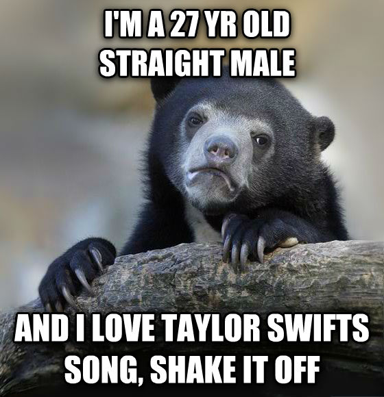 Confession Bear i m a 27 yr old straight male  and i love taylor swifts song, shake it off , made with livememe meme generator