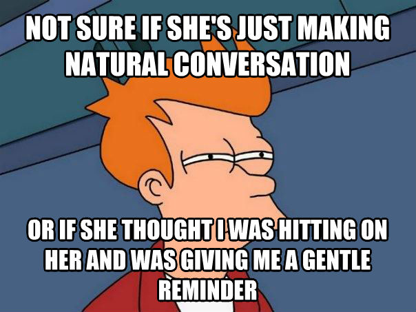 Futurama Fry not sure if she s just making natural conversation or if she thought i was hitting on her and was giving me a gentle reminder , made with livememe meme creator