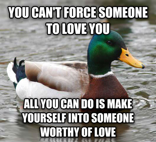 Actual Advice Mallard you can t force someone to love you all you can do is make yourself into someone worthy of love , made with livememe meme creator