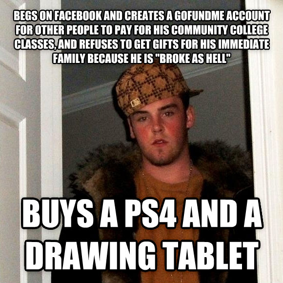 Scumbag Steve begs on facebook and creates a gofundme account for other people to pay for his community college classes, and refuses to get gifts for his immediate family because he is  broke as hell  buys a ps4 and a drawing tablet , made with livememe meme maker