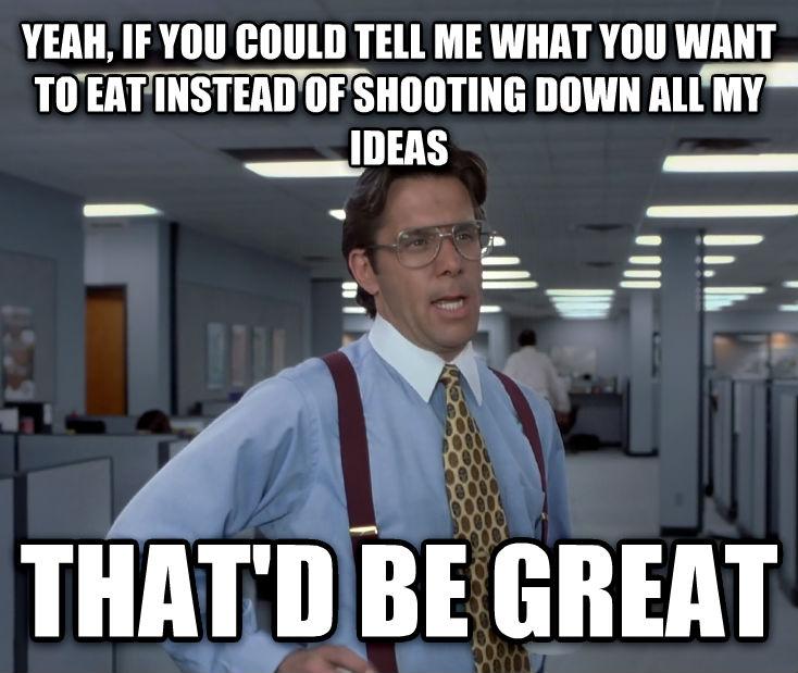 Office Space Lumbergh yeah, if you could tell me what you want to eat instead of shooting down all my ideas that d be great , made with livememe meme creator