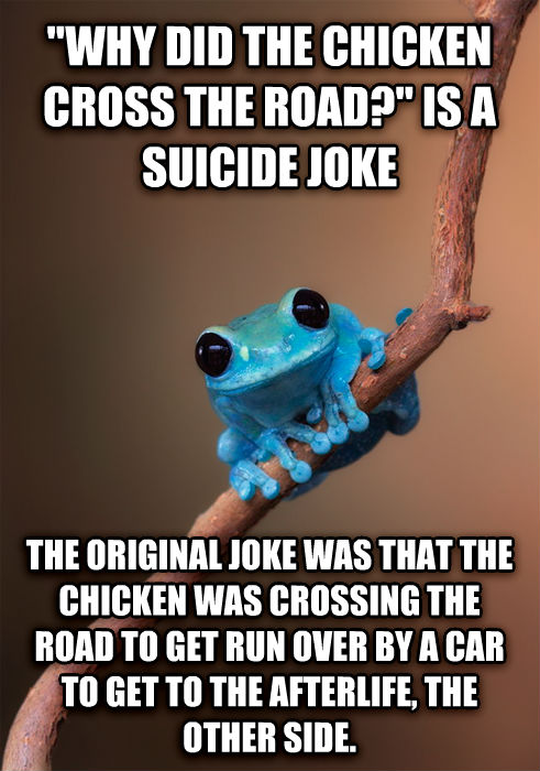 Small Fact Frog  why did the chicken cross the road?  is a suicide joke the original joke was that the chicken was crossing the road to get run over by a car to get to the afterlife, the other side. , made with livememe meme creator