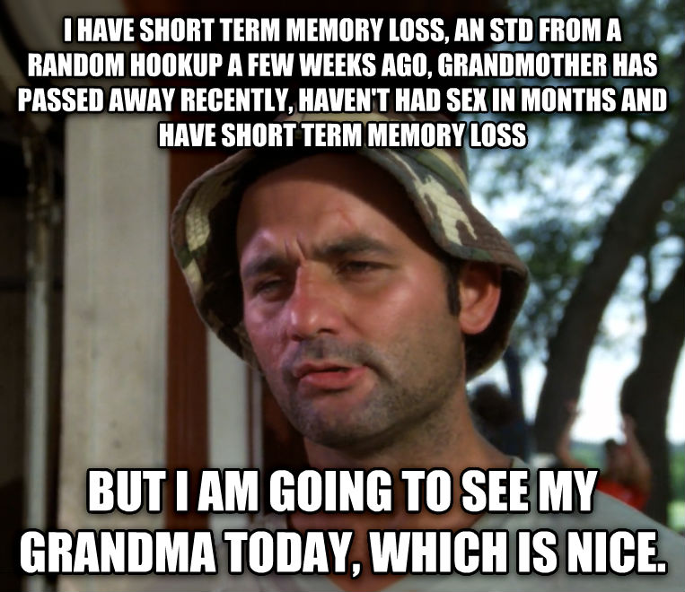 Bill Murray - So I Got That Going For Me, Which is Nice i have short term memory loss, an std from a random hookup a few weeks ago, grandmother has passed away recently, haven t had fun in months and have short term memory loss but i am going to see my grandma today, which is nice. , made with livememe meme maker