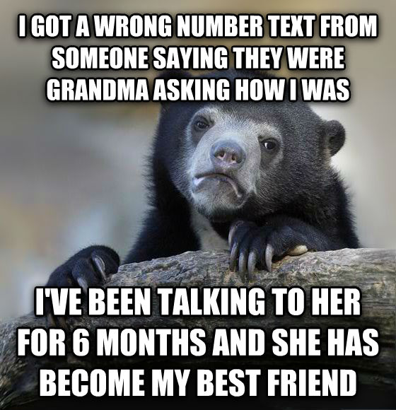 Confession Bear i got a wrong number text from someone saying they were grandma asking how i was i ve been talking to her for 6 months and she has become my best friend , made with livememe meme creator