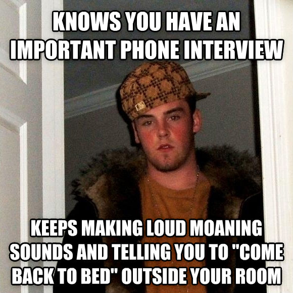 Scumbag Steve knows you have an important phone interview keeps making loud moaning sounds and telling you to  come back to bed  outside your room , made with livememe meme generator