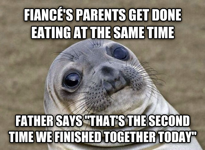 Uncomfortable Situation Seal fianc   s parents get done eating at the same time father says  that s the second time we finished together today  , made with livememe meme maker
