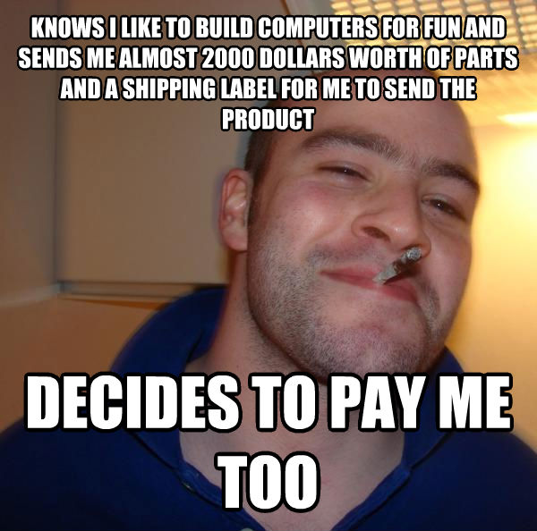 Good Guy Greg knows i like to build computers for fun and sends me almost 2000 dollars worth of parts and a shipping label for me to send the product decides to pay me too , made with livememe meme generator