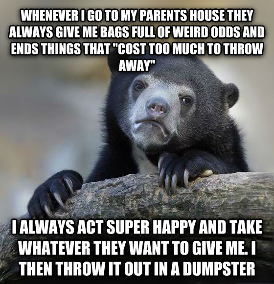 Confession Bear whenever i go to my parents house they always give me bags full of weird odds and ends things that  cost too much to throw away  i always act super happy and take whatever they want to give me. i then throw it out in a dumpster  , made with livememe meme generator