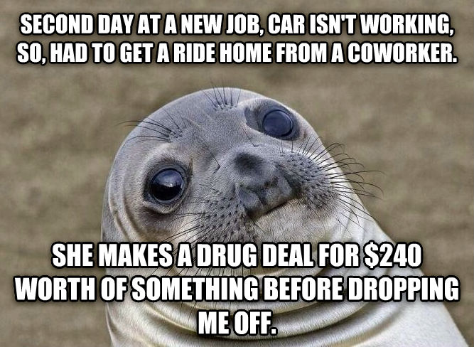 Uncomfortable Situation Seal second day at a new job, car isn t working, so, had to get a ride home from a coworker. she makes a drug deal for $240 worth of something before dropping me off. , made with livememe meme generator