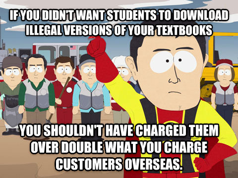 Captain Hindsight if you didn t want students to download illegal versions of your textbooks you shouldn t have charged them over double what you charge customers overseas.  , made with livememe meme maker