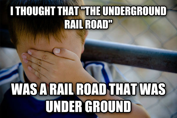 Confession Kid i thought that  the underground rail road  was a rail road that was under ground , made with livememe meme generator