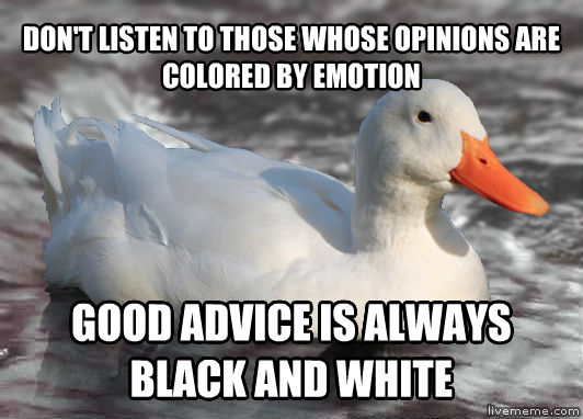 Actual Advice Pekin Duck don t listen to those whose opinions are colored by emotion good advice is always black and white , made with livememe meme creator