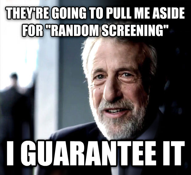 I Guarantee It they re going to pull me aside for  random screening  i guarantee it , made with livememe meme generator