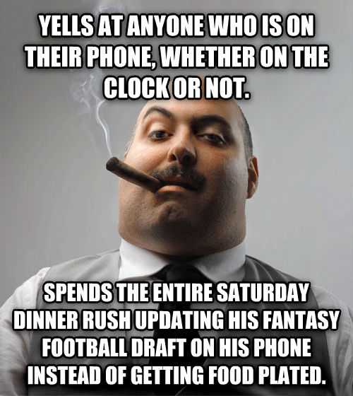 Bad Guy Boss yells at anyone who is on their phone, whether on the clock or not. spends the entire saturday dinner rush updating his fantasy football draft on his phone instead of getting food plated. , made with livememe meme generator
