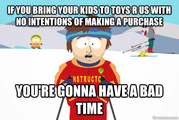 Super Cool Ski Instructor if you bring your kids to toys r us with no intentions of making a purchase you re gonna have a bad time , made with livememe meme generator