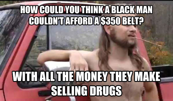 Almost Politically Correct Redneck how could you think a black man couldn t afford a $350 belt? with all the money they make selling drugs , made with livememe meme maker