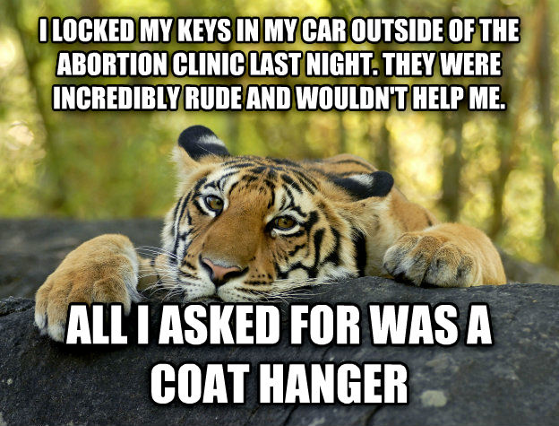 Terrible Twist Tiger i locked my keys in my car outside of the abortion clinic last night. they were incredibly rude and wouldn t help me. all i asked for was a coat hanger , made with livememe meme creator