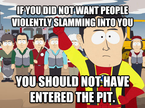 Captain Hindsight if you did not want people violently slamming into you you should not have entered the pit. , made with livememe meme generator