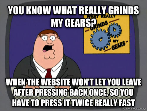 What Really Grinds My Gears you know what really grinds my gears? when the website won t let you leave after pressing back once, so you have to press it twice really fast , made with livememe meme generator