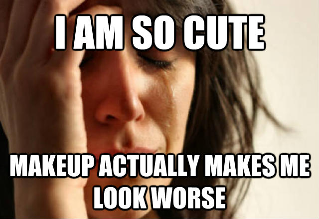 First World Problems i am so cute makeup actually makes me look worse , made with livememe meme creator