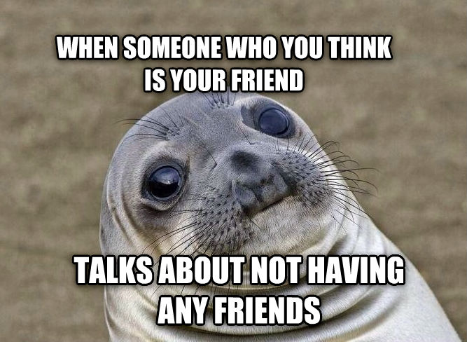 Uncomfortable Situation Seal when someone who you think is your friend talks about not having any friends , made with livememe meme maker