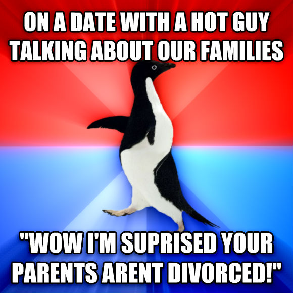 Socially Awesome Awkward Penguin on a date with a hot guy talking about our families  wow i m suprised your parents arent divorced!   , made with livememe meme generator