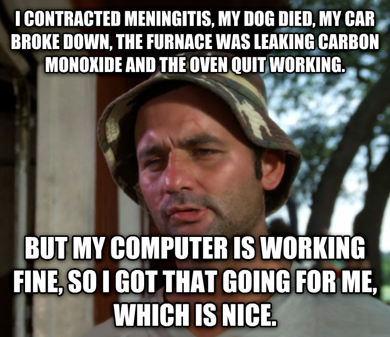 Bill Murray - So I Got That Going For Me, Which is Nice i contracted meningitis, my dog died, my car broke down, the furnace was leaking carbon monoxide and the oven quit working. but my computer is working fine, so i got that going for me, which is nice. , made with livememe meme maker