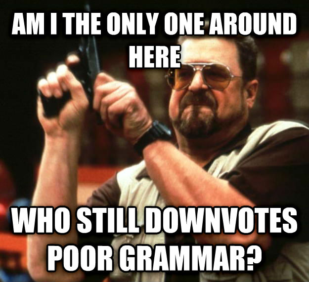 Angry Walter am i the only one around here who still downvotes poor grammar? , made with livememe meme maker