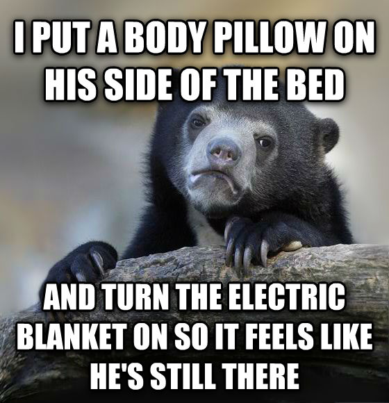 Confession Bear i put a body pillow on his side of the bed and turn the electric blanket on so it feels like he s still there , made with livememe meme creator