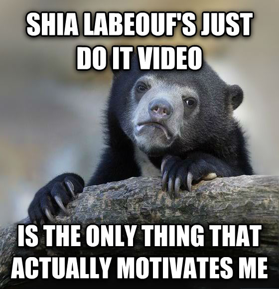 Confession Bear shia labeouf s just do it video is the only thing that actually motivates me , made with livememe meme generator