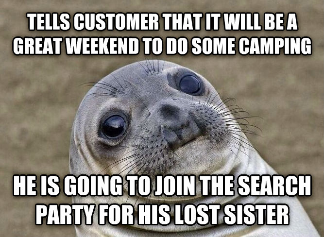 Uncomfortable Situation Seal tells customer that it will be a great weekend to do some camping he is going to join the search party for his lost sister , made with livememe meme generator