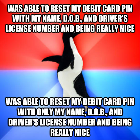 Socially Awesome Awkward Penguin was able to reset my debit card pin with my name, d.o.b., and driver s license number and being really nice was able to reset my debit card pin with only my name, d.o.b., and driver s license number and being really nice  , made with livememe meme generator