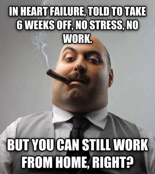 Bad Guy Boss in heart failure, told to take 6 weeks off, no stress, no work. but you can still work from home, right? , made with livememe meme maker