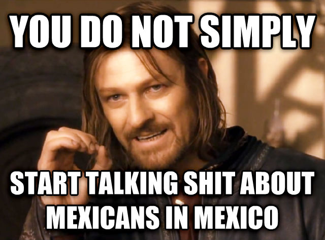 One Does Not Simply you do not simply start talking poop about mexicans in mexico , made with livememe meme creator