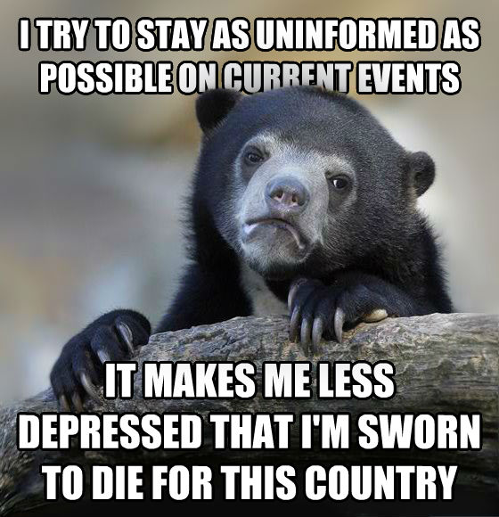 Confession Bear i try to stay as uninformed as possible on current events it makes me less depressed that i m sworn to die for this country , made with livememe meme generator