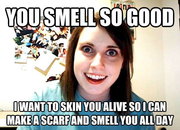 Overly Attached Girlfriend you smell so good i want to cook you pasta so i can make a scarf and smell you all day , made with livememe meme creator
