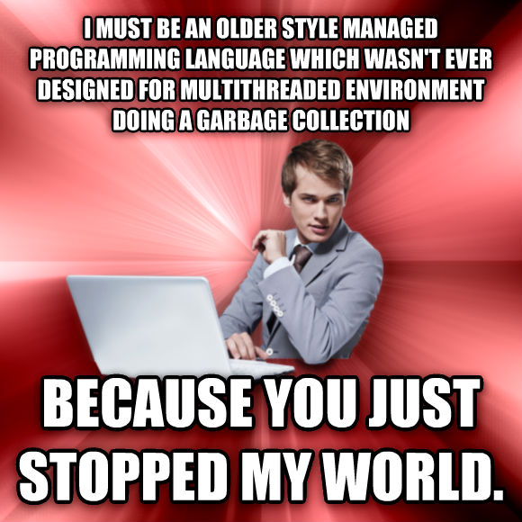 untitled meme i must be an older style managed programming language which wasn t ever designed for multithreaded environment doing a garbage collection because you just stopped my world.  , made with livememe meme creator