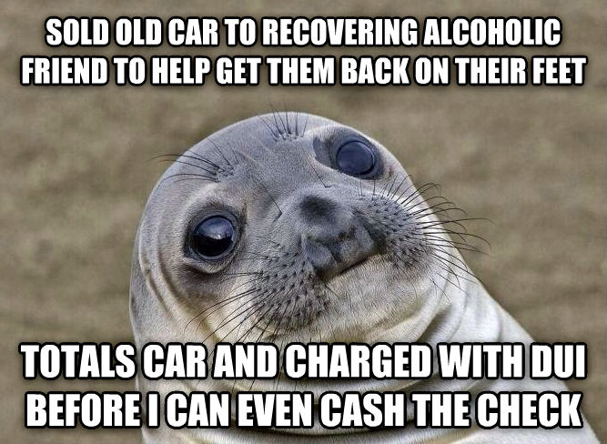 Uncomfortable Situation Seal sold old car to recovering alcoholic friend to help get them back on their feet totals car and charged with dui before i can even cash the check , made with livememe meme maker
