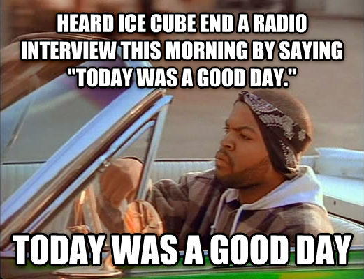 Today Was A Good Day heard ice cube end a radio interview this morning by saying  today was a good day.  today was a good day , made with livememe meme creator